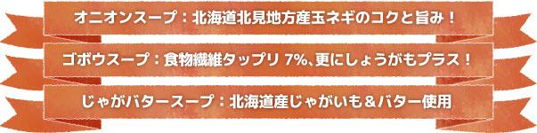 オニオンスープ:北海道地方産のタマネギのコクと旨み! ゴボウスープ:食物繊維タップリ7%、更にしょうがもプラス! じゃがバタースープ:北海道じゃがいも&バター使用
